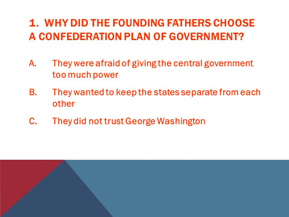 1.WHY DID THE FOUNDING FATHERS CHOOSE A CONFEDERATION PLAN OF GOVERNMENT.
