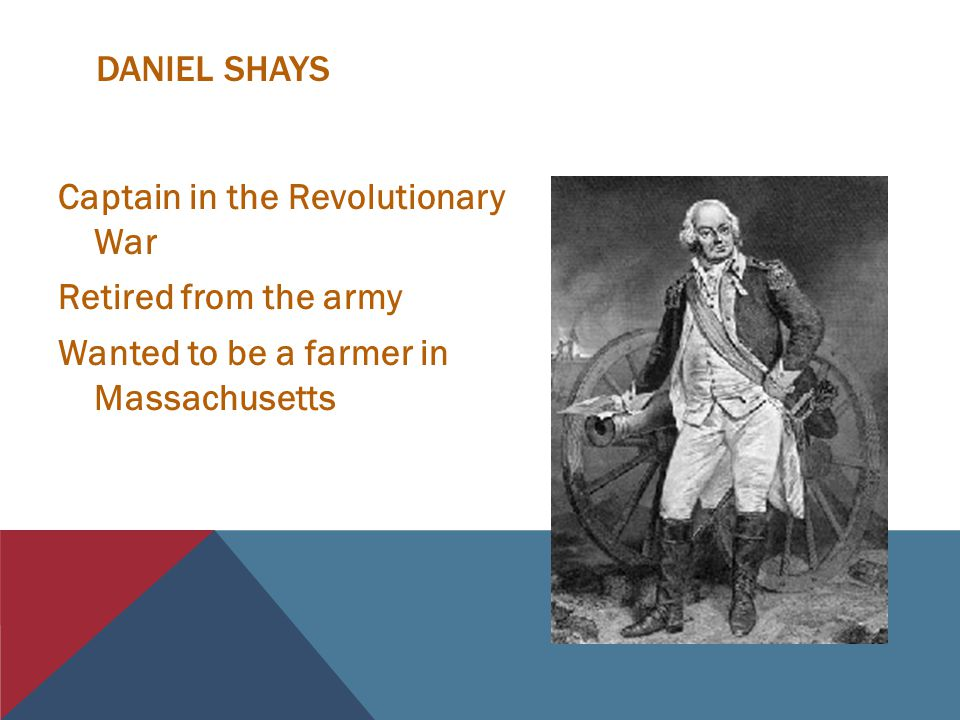 DANIEL SHAYS Captain in the Revolutionary War Retired from the army Wanted to be a farmer in Massachusetts