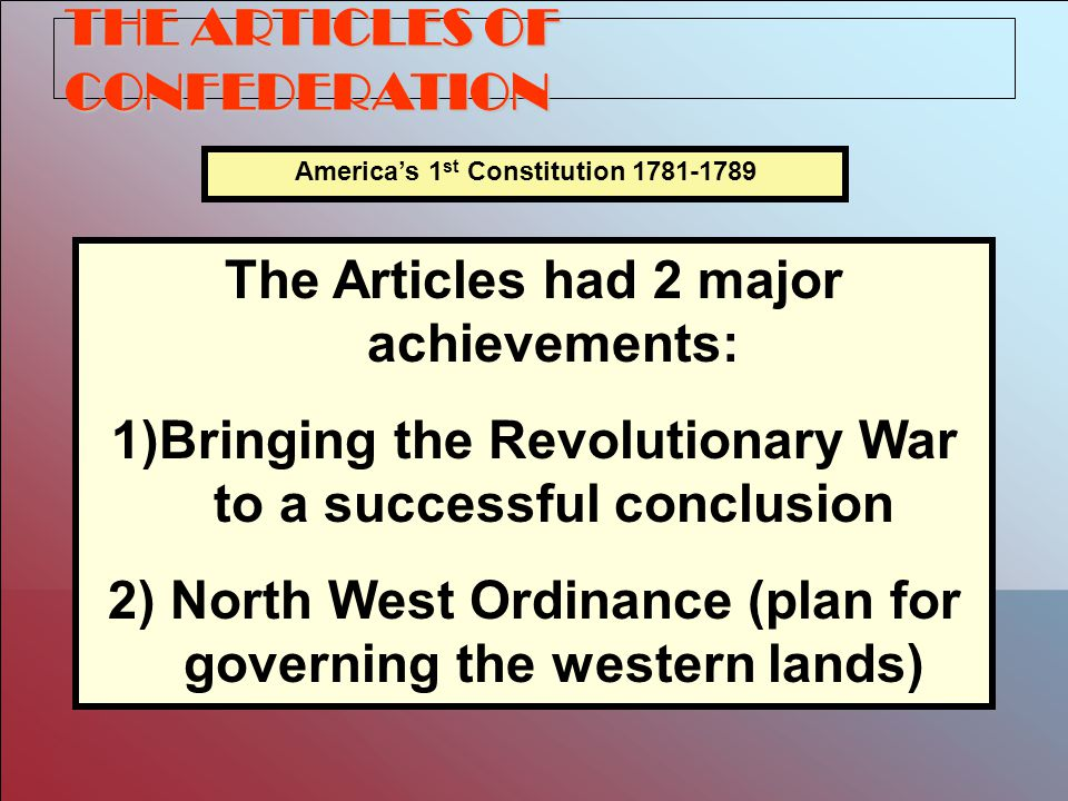 THE ARTICLES OF CONFEDERATION America's 1 st Constitution 1781-1789 The Articles had 2 major achievements: 1)Bringing the Revolutionary War to a successful conclusion 2) North West Ordinance (plan for governing the western lands)
