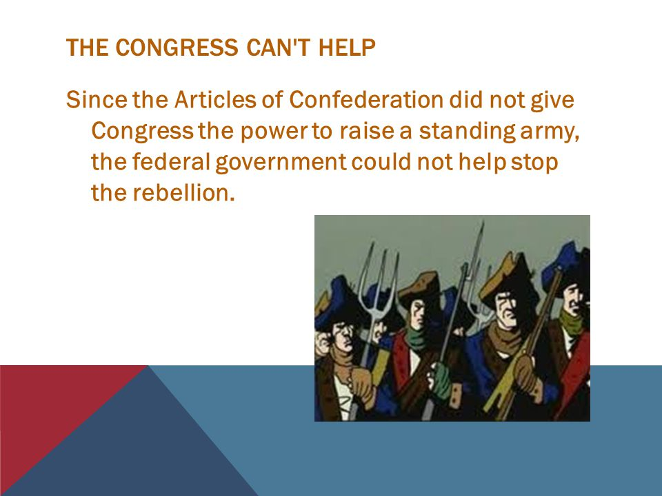 THE CONGRESS CAN T HELP Since the Articles of Confederation did not give Congress the power to raise a standing army, the federal government could not help stop the rebellion.