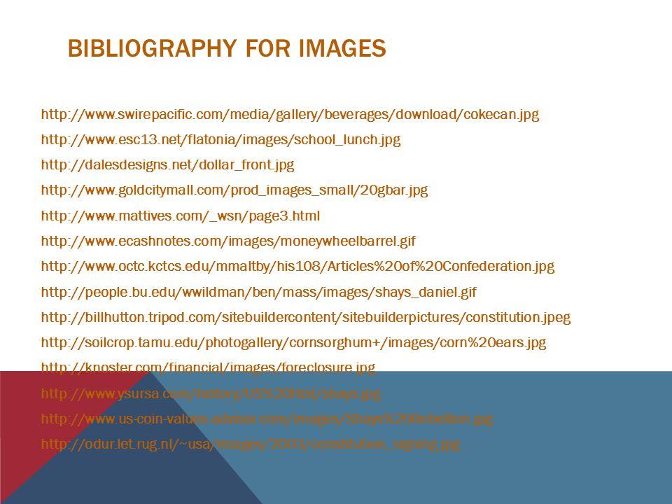 BIBLIOGRAPHY FOR IMAGES http://www.swirepacific.com/media/gallery/beverages/download/cokecan.jpg http://www.esc13.net/flatonia/images/school_lunch.jpg http://dalesdesigns.net/dollar_front.jpg http://www.goldcitymall.com/prod_images_small/20gbar.jpg http://www.mattives.com/_wsn/page3.html http://www.ecashnotes.com/images/moneywheelbarrel.gif http://www.octc.kctcs.edu/mmaltby/his108/Articles%20of%20Confederation.jpg http://people.bu.edu/wwildman/ben/mass/images/shays_daniel.gif http://billhutton.tripod.com/sitebuildercontent/sitebuilderpictures/constitution.jpeg http://soilcrop.tamu.edu/photogallery/cornsorghum+/images/corn%20ears.jpg http://knoster.com/financial/images/foreclosure.jpg http://www.ysursa.com/history/US%20Hist/shays.jpg http://www.us-coin-values-advisor.com/images/Shays%20Rebellion.jpg http://odur.let.rug.nl/~usa/images/2003/constitution_signing.jpg