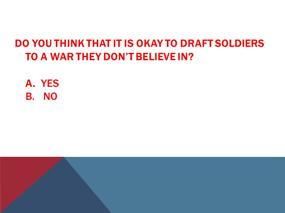 DO YOU THINK THAT IT IS OKAY TO DRAFT SOLDIERS TO A WAR THEY DON'T BELIEVE IN? A. YES B. NO
