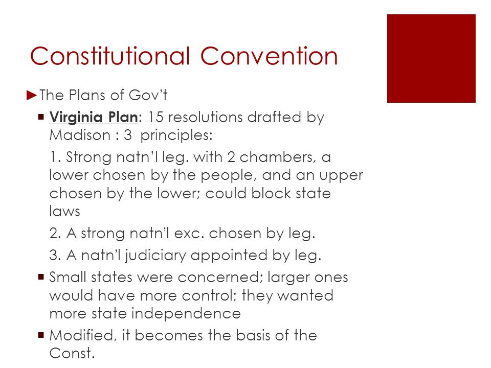 Constitutional Convention ► Plans of Gov ' t cont… - The New Jersey Plan : a counter to the Virginia Plan - Wanted major features of the Articles to remain - Unicameral legislature, 1 state 1 vote, with power to levy taxes, regulate trade - A weak executive consisting of more than 1 person, picked by legislature.