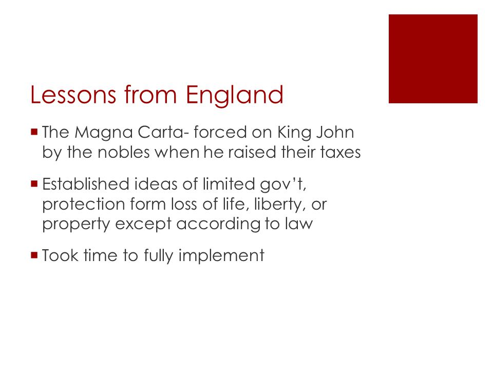 Lessons from England  English Bill of Rights (Glorious Revolution): - no divine right, cannot interfere with Parliaments duties - right to fair speedy trials; no cruel and unusual punishment  Petition of Right: no taxes without Parliament's consent, no marshal law outside of war  Representative gov't: bi-cameral legislature, upper and lower house -House of Lords: Aristocrats -House of Commons: merchants (elected)