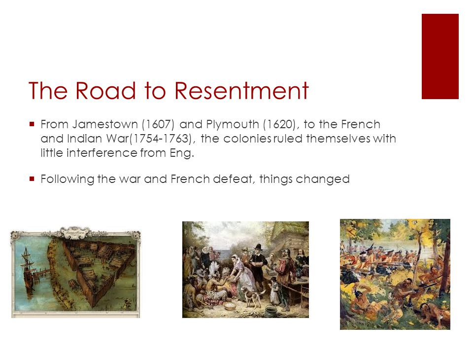 Road to Resentment  The colonies don't need England's protection  England wanted colonies to help pay the debt from the war  King George III and Parliament levied taxes -Stamp Act: 1765, taxed printed materials - taxed items like tea, sugar, glass Revenue increased along with resentment -27 main grievances emerged (listed in Declaration) - colonies protested, boycotted British goods- Boston Tea Party