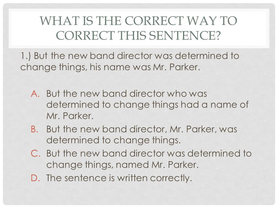 CORRECT ANSWER B.But the new band director, Mr. Parker, was determined to change things.