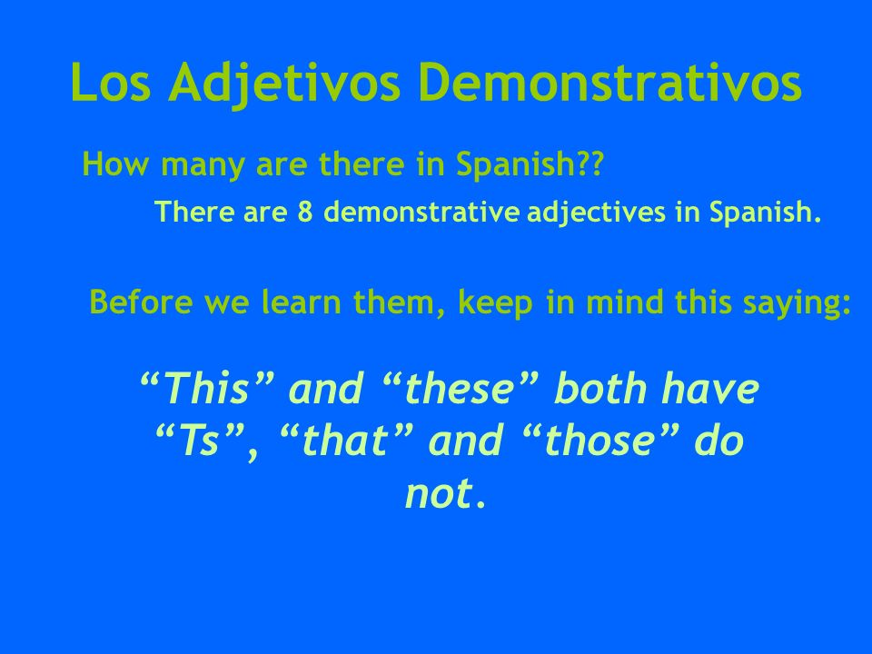 Los Adjetivos Demonstrativos this these estos estas este esta This and these both have Ts, that and those do not.