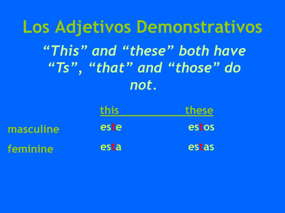 Los Adjetivos Demonstrativos that those esos esas ese esa This and these both have Ts, that and those do not.