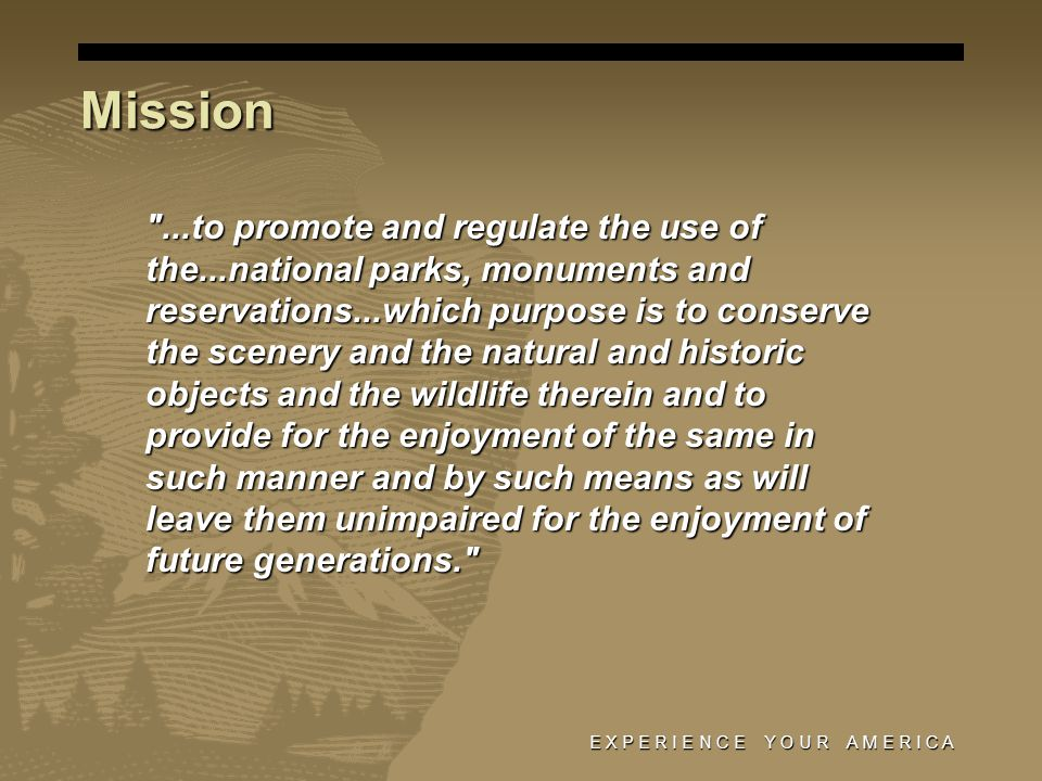 Mission (cont) Established 1872 Established 1872 384 areas 384 areas 83M acres 83M acres 49 States 49 States 270M visitors annually 270M visitors annually E X P E R I E N C E Y O U R A M E R I C A