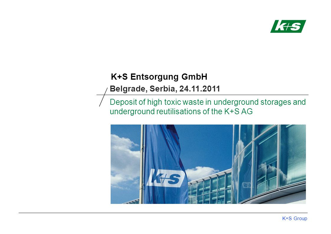 K+S Group K+S Entsorgung GmbH The K+S Group | Facts and figures Sites in 25 countries A world wide leader in the sectors of: Special and standard fertilisers Plant care products Salt products More than 15,200 employees Revenue 2010: 4.99 billion € Since September 2008: listed in the DAX – Germany's most important stock index Belgrade, Serbia, 24.11.2011