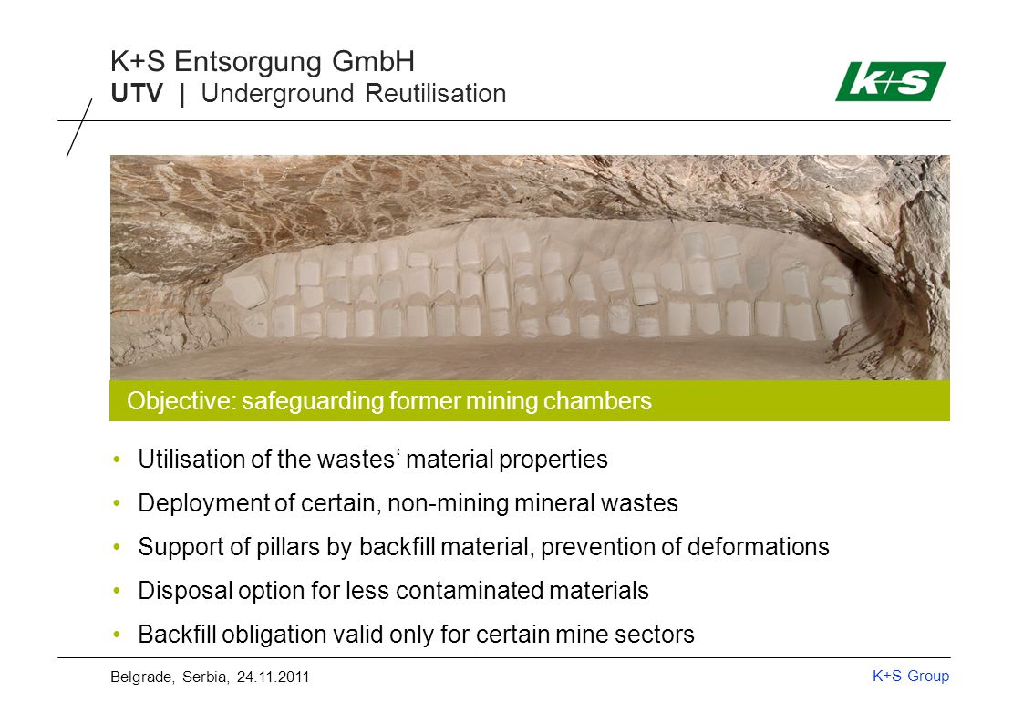 K+S Group K+S Entsorgung GmbH UTV | Backfill Procedures Backfill procedure depends on waste properties & site conditions Deposited by dump trucks Dumping and compacting Marginally contaminated materials Tipping backfill Stacking backfillSlurry backfill Belgrade, Serbia, 24.11.2011