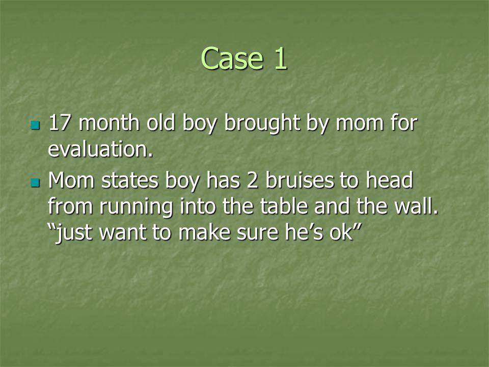 Case 1 PMH: none PMH: none Exam: healthy smiling baby Exam: healthy smiling baby Vital signs: normal Vital signs: normal 2cm x 1cm purple bruise (linear) above left eye 2cm x 1cm purple bruise (linear) above left eye 2cm x 2cm yellow bruise on right forehead 2cm x 2cm yellow bruise on right forehead 1cm x.5cm abrasion to right groin 1cm x.5cm abrasion to right groin Otherwise exam normal Otherwise exam normal