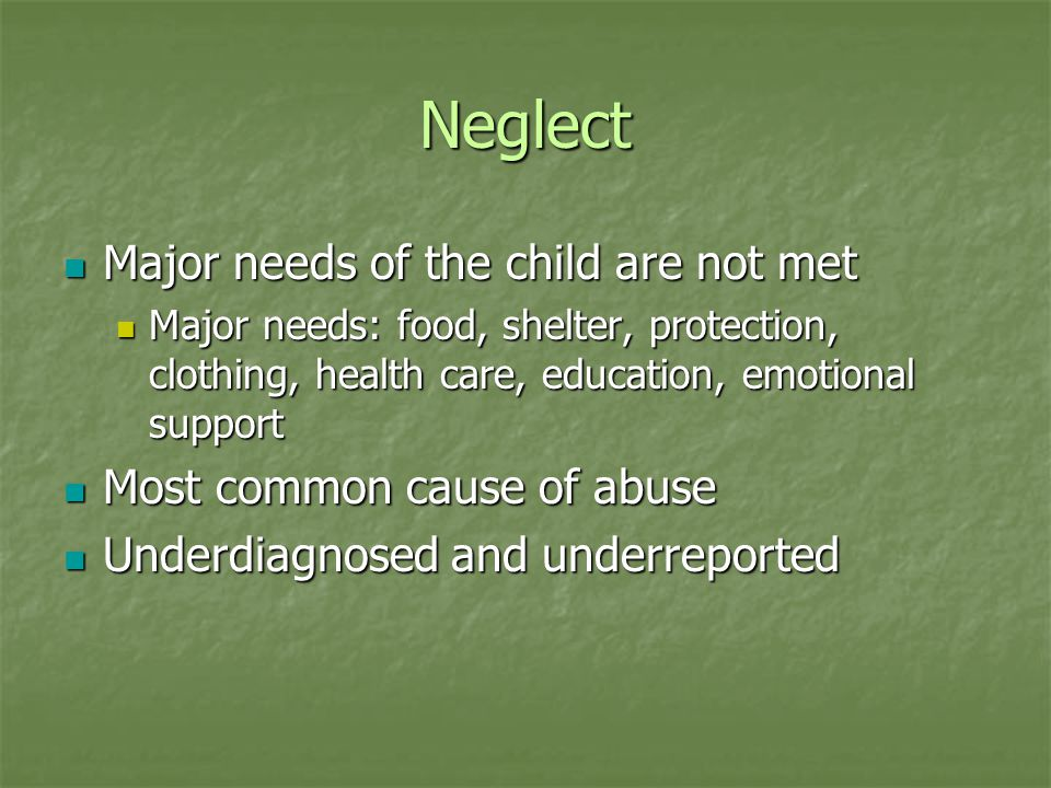 Neglect Clues: Clues: Poor hygiene, inappropriate clothing, fatigue, medical/physical problems unattended to, failure to thrive Poor hygiene, inappropriate clothing, fatigue, medical/physical problems unattended to, failure to thrive Risk for potential harm Risk for potential harm Unattended Unattended