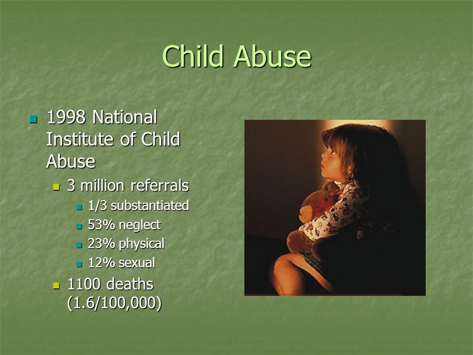 Child Abuse Victimization rates are highest in the 0-3 yrs age group Victimization rates are highest in the 0-3 yrs age group African American -> American Indian -> Hispanic -> Caucasians -> Pacific Islanders African American -> American Indian -> Hispanic -> Caucasians -> Pacific Islanders Overall perpetrators are female Overall perpetrators are female Sexual and physical tend to be male Sexual and physical tend to be male