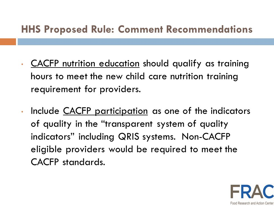 HHS Proposed Rule: Comment Recommendations CACFP outreach should be encouraged as part of quality improvement activity crucial to the Implementation of an infrastructure of support to build child care provider capacity to promote health through wellness, physical activity and nutrition programs. Include CACFP participation as a minimum reporting requirement for provider-specific quality information posted on the user-friendly web-site, and the report to parents on the qualifications of the provider they have chosen.