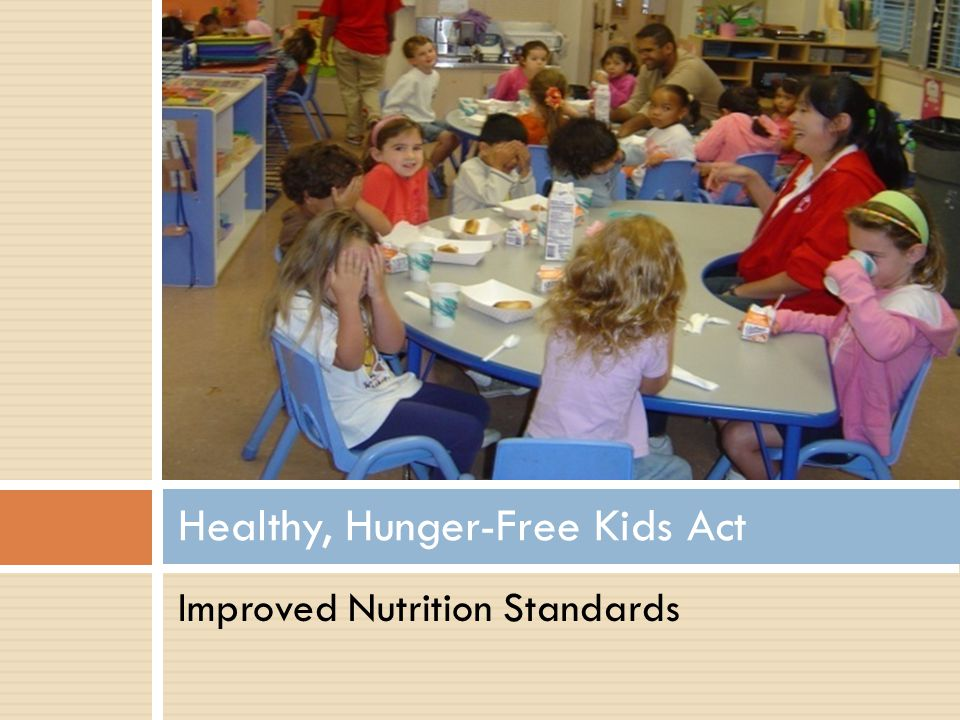 Healthy, Hunger-Free Kids Act: CACFP Nutrition Requirements Timeline Implement Beverage Requirements (2011) Allows only lower fat milk to be served to children over age two.