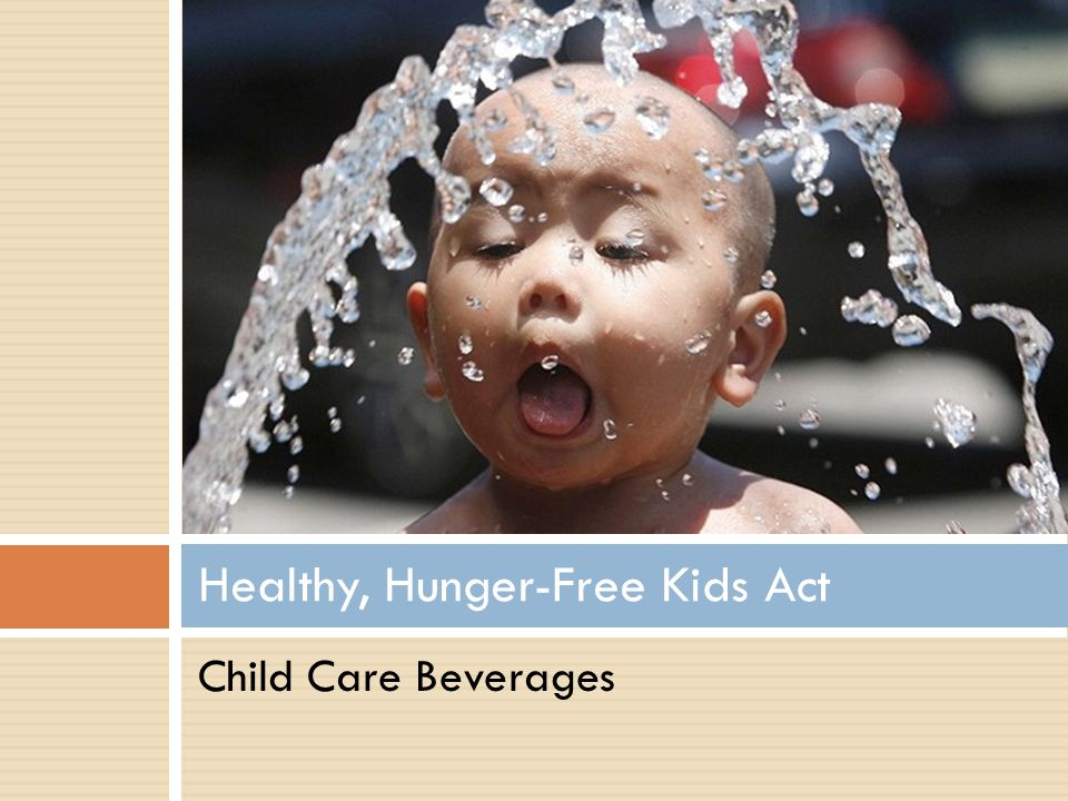 Allows only fat free (skim) or low fat (1%) milk to be served to children over age two Water must be accessible throughout the day Child Care Beverages