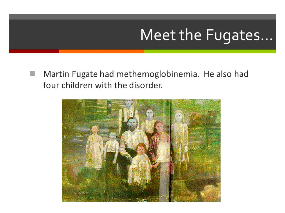 Meet the Fugates… Martin Fugate had methemoglobinemia. He also had four children with the disorder.