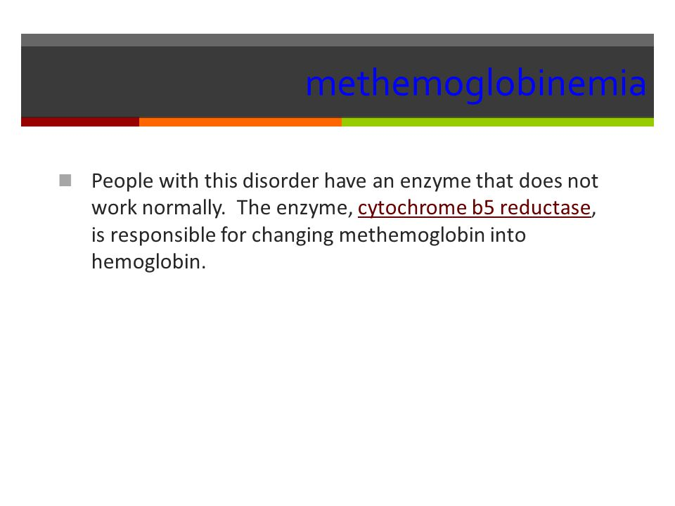 methemoglobinemia People with this disorder have an enzyme that does not work normally.