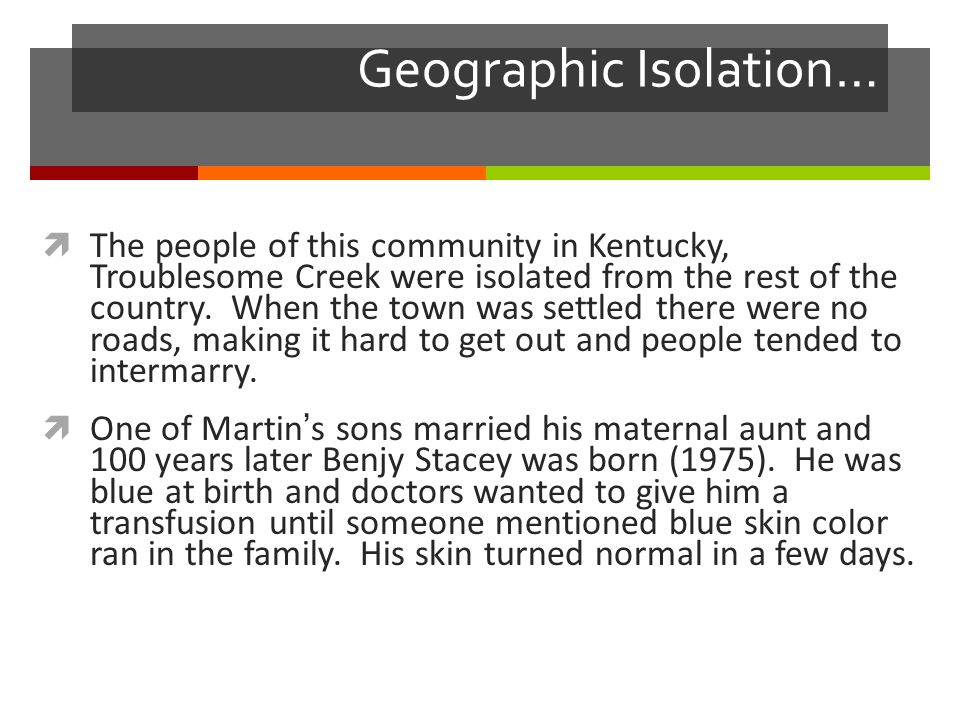 Geographic Isolation…  The people of this community in Kentucky, Troublesome Creek were isolated from the rest of the country.