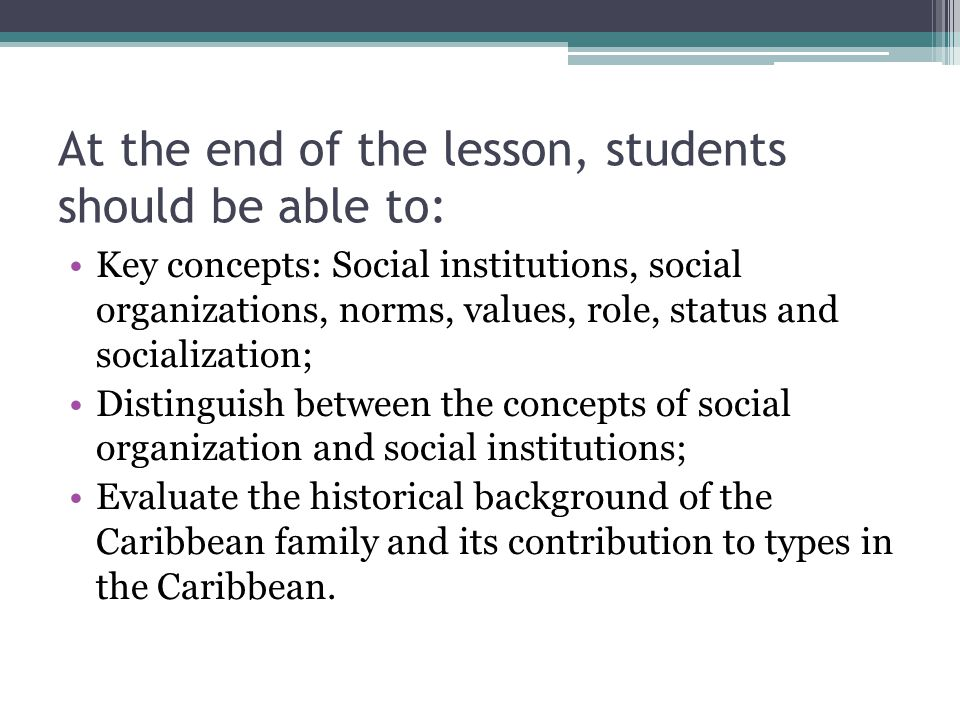 Definition of key terms Social institutions- embody all the ideas and beliefs of members of the society about how they think their lives should be organized.