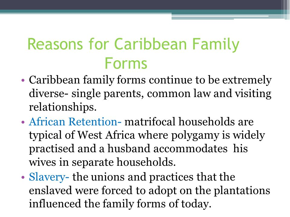 Reasons for Caribbean Family Forms Cont'd Marriage was rare, cohabitation was irregular and life was unpredictable, so that stable families could not develop.
