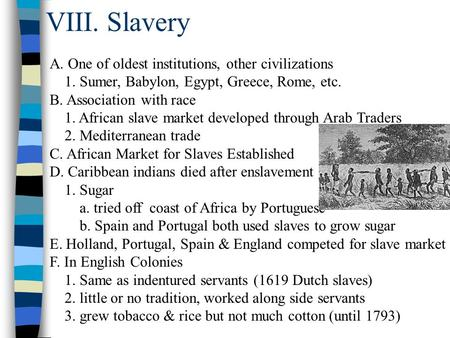 VIII. Slavery A. One of oldest institutions, other civilizations 1. Sumer, Babylon, Egypt, Greece, Rome, etc. B. Association with race 1. African slave.