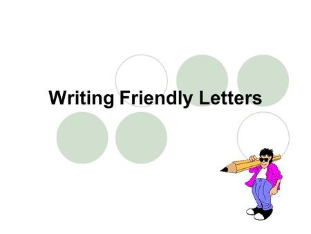 Writing Friendly Letters. Friendly letters have five parts: The Heading The Salutation (greeting) The Body The Closing The Signature.