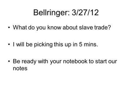 Bellringer: 3/27/12 What do you know about slave trade? I will be picking this up in 5 mins. Be ready with your notebook to start our notes.