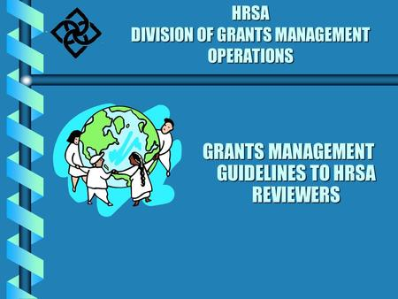 HRSA DIVISION OF GRANTS MANAGEMENT OPERATIONS GRANTS MANAGEMENT GUIDELINES TO HRSA REVIEWERS.