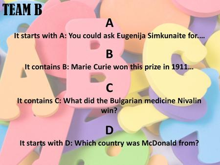 TEAM B A It starts with A: You could ask Eugenija Simkunaite for.… B It contains B: Marie Curie won this prize in 1911… C It contains C: What did the Bulgarian.