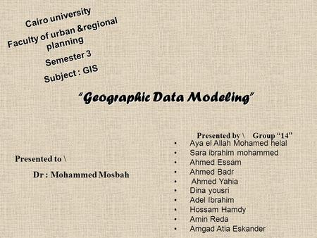 "Cairo university Faculty of urban &regional planning Semester 3 Subject : GIS ""Geographic Data Modeling"" ""Geographic Data Modeling"" Presented to \ Dr :"