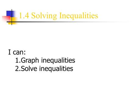 1.4 Solving Inequalities I can: 1.Graph inequalities 2.Solve inequalities.
