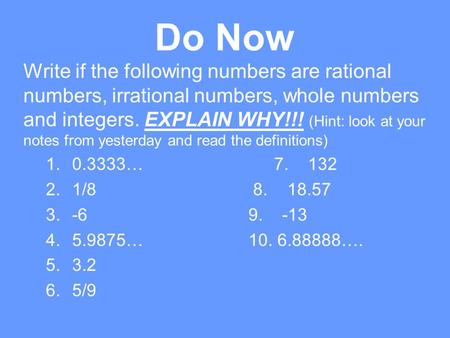 Do Now Write if the following numbers are rational numbers, irrational numbers, whole numbers and integers. EXPLAIN WHY!!! (Hint: look at your notes from.