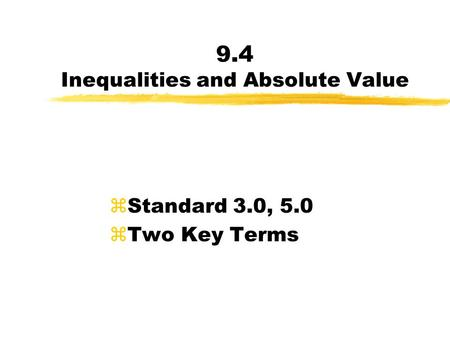 9.4 Inequalities and Absolute Value zStandard 3.0, 5.0 zTwo Key Terms.