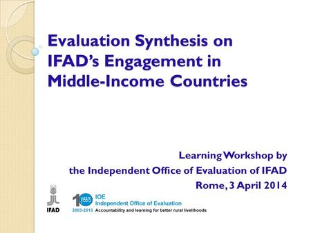 Evaluation Synthesis on IFAD's Engagement in Middle-Income Countries Learning Workshop by the Independent Office of Evaluation of IFAD Rome, 3 April 2014.