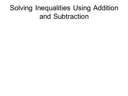 Solving Inequalities Using Addition and Subtraction.