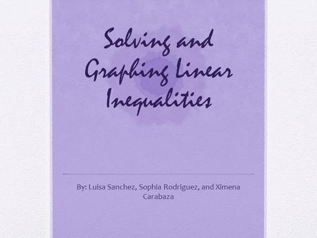 Solving and Graphing Linear Inequalities By: Luisa Sanchez, Sophia Rodriguez, and Ximena Carabaza.