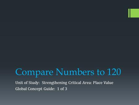 Compare Numbers to 120 Unit of Study: Strengthening Critical Area: Place Value Global Concept Guide: 1 of 3.