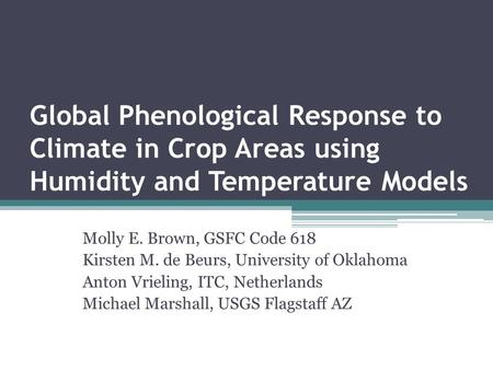 Global Phenological Response to Climate in Crop Areas using Humidity and Temperature Models Molly E. Brown, GSFC Code 618 Kirsten M. de Beurs, University.