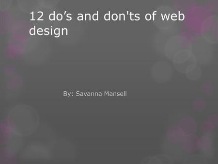 12 do's and don'ts of web design By: Savanna Mansell.