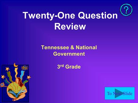 To Next Slide Twenty-One Question Review Tennessee & National Government 3 rd Grade.
