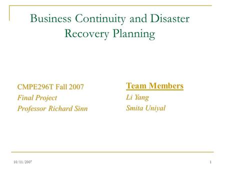 10/11/20071 Business Continuity and Disaster Recovery Planning CMPE296T Fall 2007 Final Project Professor Richard Sinn Team Members Li Yang Smita Uniyal.