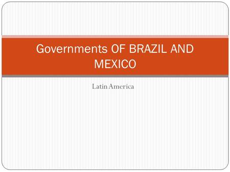 Latin America Governments OF BRAZIL AND MEXICO. STANDARDS SS6CG2 THE STUDENT WILL EXPLAIN THE STRUCTURES OF THE NATIONAL GOVERNMENTS IN LATIN AMERICA.