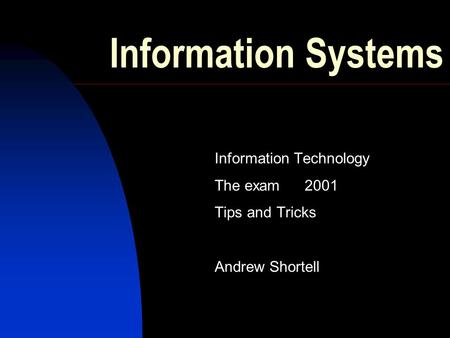 Information Systems Information Technology The exam2001 Tips and Tricks Andrew Shortell.