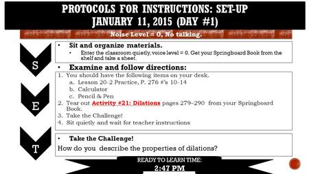 PROTOCOLS FOR INSTRUCTIONS: SET-UP JANUARY 11, 2015 (DAY #1) S 1.You should have the following items on your desk. a.Lesson 20-2 Practice, P. 276 #'s 10-14.