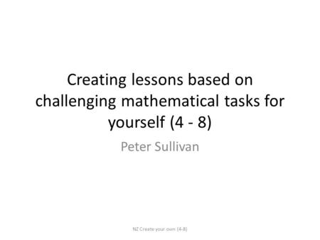 Creating lessons based on challenging mathematical tasks for yourself (4 - 8) Peter Sullivan NZ Create your own (4-8)