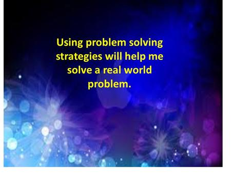 Using problem solving strategies will help me solve a real world problem.