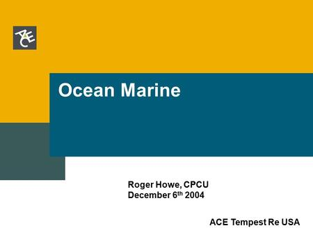 ACE Tempest Re USA Ocean Marine Roger Howe, CPCU December 6 th 2004.