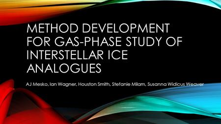 METHOD DEVELOPMENT FOR GAS-PHASE STUDY OF INTERSTELLAR ICE ANALOGUES AJ Mesko, Ian Wagner, Houston Smith, Stefanie Milam, Susanna Widicus Weaver.